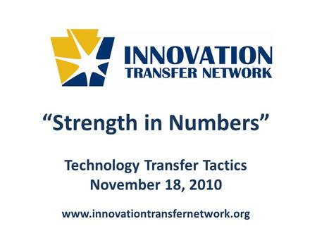 Strength in Numbers Technology Transfer Tactics November 18, 2010 www.innovationtransfernetwork.org.
