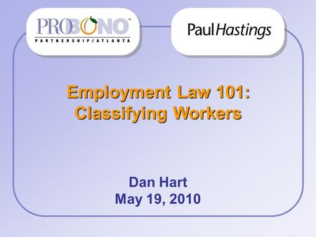 Employment Law 101: Classifying Workers Dan Hart May 19, 2010 Firm/ Corp Logo.