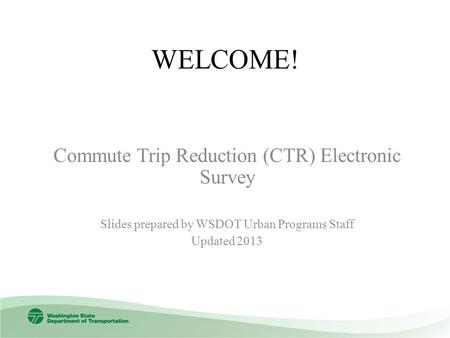 WELCOME! Commute Trip Reduction (CTR) Electronic Survey Slides prepared by WSDOT Urban Programs Staff Updated 2013.