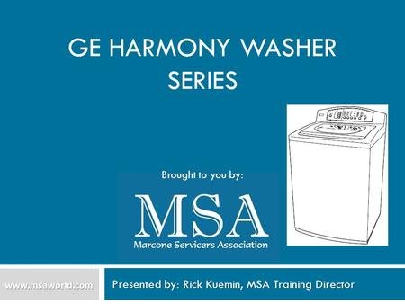 GE HARMONY WASHER SERIES Presented by: Rick Kuemin, MSA Training Director www.msaworld.com Brought to you by: