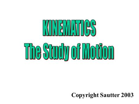 KINEMATICS The Study of Motion Copyright Sautter 2003.