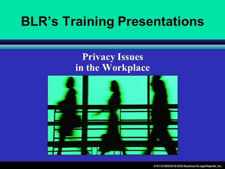 31511230/0403 © 2004 Business & Legal Reports, Inc. BLRs Training Presentations Privacy Issues in the Workplace.