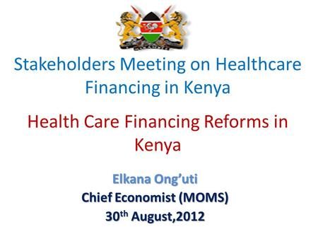 Stakeholders Meeting on Healthcare Financing in Kenya Health Care Financing Reforms in Kenya Elkana Onguti Chief Economist (MOMS) 30 th August,2012.