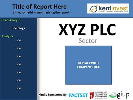 XYZ PLC Sector Head Analyst: Joe Blogs Analysts: Joe Title of Report Here 1 line, something summarising the report REPLACE WITH COMPANY LOGO Kindly Sponsored.