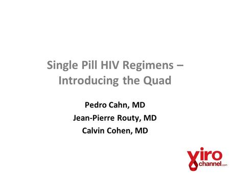 Single Pill HIV Regimens – Introducing the Quad Pedro Cahn, MD Jean-Pierre Routy, MD Calvin Cohen, MD.