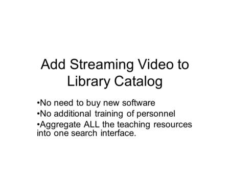 Add Streaming Video to Library Catalog No need to buy new software No additional training of personnel Aggregate ALL the teaching resources into one search.