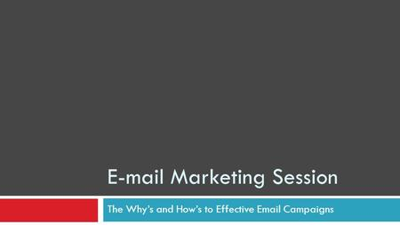 E-mail Marketing Session The Whys and Hows to Effective Email Campaigns.