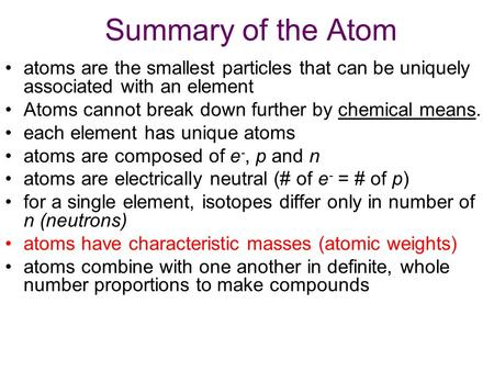 Summary of the Atom atoms are the smallest particles that can be uniquely associated with an element Atoms cannot break down further by chemical means.