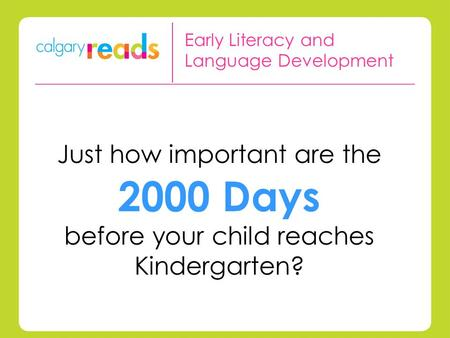 Just how important are the 2000 Days before your child reaches Kindergarten? Early Literacy and Language Development.