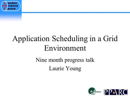 L ondon e-S cience C entre Application Scheduling in a Grid Environment Nine month progress talk Laurie Young.