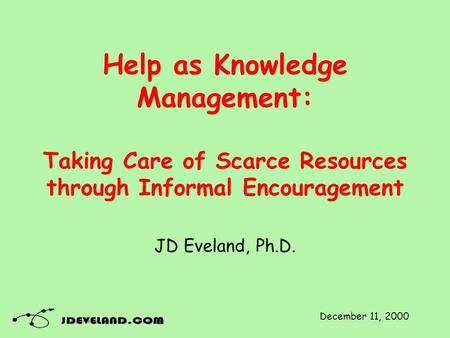 Help as Knowledge Management: Taking Care of Scarce Resources through Informal Encouragement JD Eveland, Ph.D. December 11, 2000.