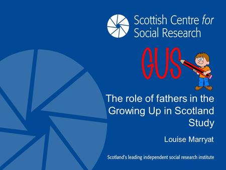 The role of fathers in the Growing Up in Scotland Study Louise Marryat.