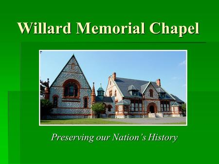 Willard Memorial Chapel Preserving our Nations History Preserving our Nations History.