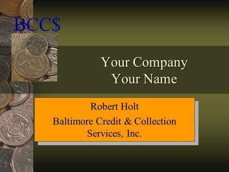 Your Company Your Name BCC$ Robert Holt Baltimore Credit & Collection Services, Inc. Robert Holt Baltimore Credit & Collection Services, Inc.