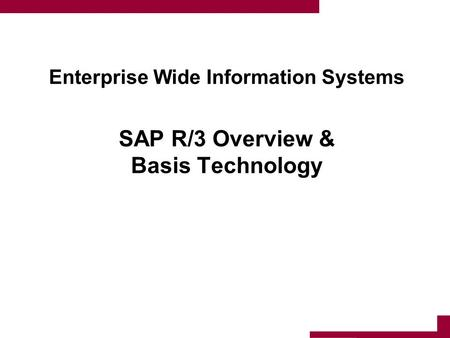 Enterprise Wide Information Systems SAP R/3 Overview & Basis Technology 1.