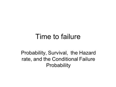 Time to failure Probability, Survival,  the Hazard rate, and the Conditional Failure Probability.