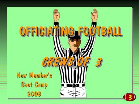3 OFFICIATING FOOTBALL CREWS OF 3 OFFICIATING FOOTBALL CREWS OF 3 New Members Boot Camp 2008.