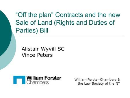Off the plan Contracts and the new Sale of Land (Rights and Duties of Parties) Bill William Forster Chambers & the Law Society of the NT Alistair Wyvill.