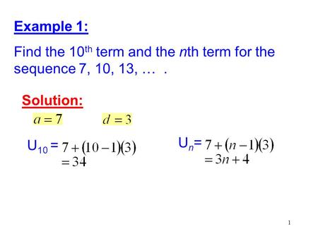 Example 1: Find the 10th term and the nth term for the sequence 7, 10, 13, … . Solution: Un= U10 =