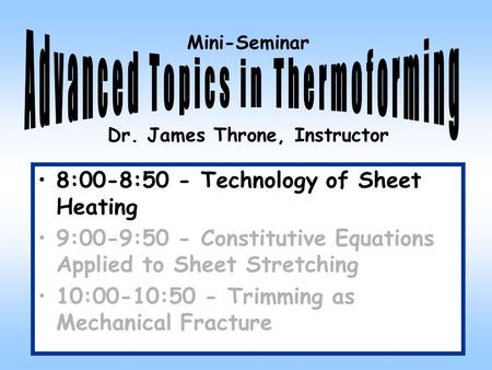 Mini-Seminar Dr. James Throne, Instructor 8:00-8:50 - Technology of Sheet Heating 9:00-9:50 - Constitutive Equations Applied to Sheet Stretching 10:00-10:50.