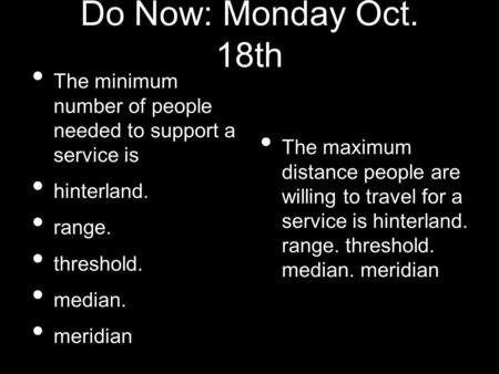 Do Now: Monday Oct. 18th The minimum number of people needed to support a service is hinterland. range. threshold. median. meridian The maximum distance.