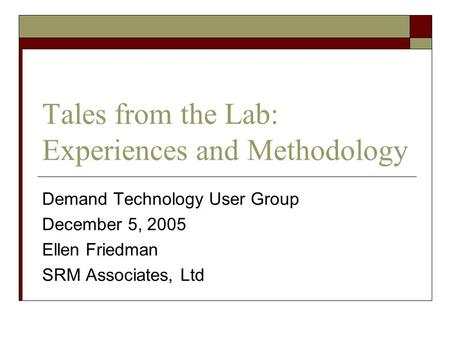 Tales from the Lab: Experiences and Methodology Demand Technology User Group December 5, 2005 Ellen Friedman SRM Associates, Ltd.