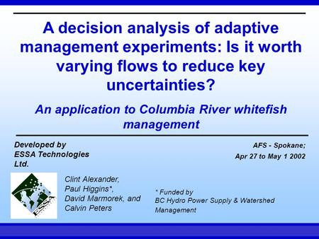 AFS - Spokane Apr 27 to May 1, 2002ESSA Technologies A decision analysis of adaptive management experiments: Is it worth varying flows to reduce key uncertainties?
