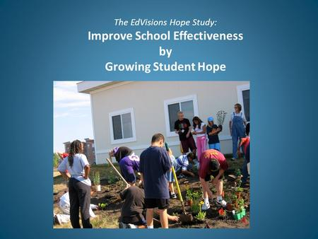 The EdVisions Hope Study: Improve School Effectiveness by Growing Student Hope.