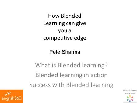 How Blended Learning can give you a competitive edge Pete Sharma What is Blended learning? Blended learning in action Success with Blended learning.
