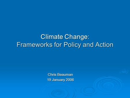 Climate Change: Frameworks for Policy and Action Chris Beauman 19 January 2006.
