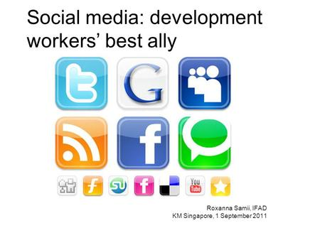 Social media: development workers best ally Roxanna Samii, IFAD KM Singapore, 1 September 2011.
