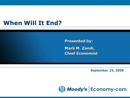 When Will It End? Presented by: Mark M. Zandi, Chief Economist Presented by: Mark M. Zandi, Chief Economist September 23, 2008.