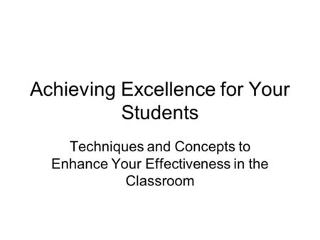 Achieving Excellence for Your Students Techniques and Concepts to Enhance Your Effectiveness in the Classroom.