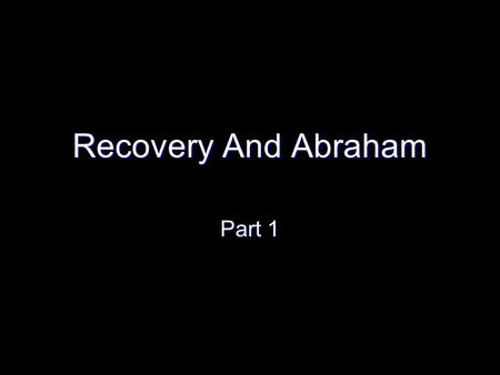 Recovery And Abraham Part 1. Intro – Recovery and Abraham Try something – parallel recovery and the challenges of recovery with the life of Abraham Try.