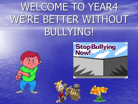 WELCOME TO YEAR4 WERE BETTER WITHOUT BULLYING!. A bully is someone who is mean to another person all the time.