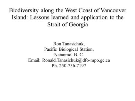 Biodiversity along the West Coast of Vancouver Island: Lessons learned and application to the Strait of Georgia Ron Tanasichuk, Pacific Biological Station,