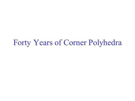 Forty Years of Corner Polyhedra. Two Types of I.P. All Variables (x,t) and data (B,N) integer. Example: Traveling Salesman Some Variables (x,t) Integer,