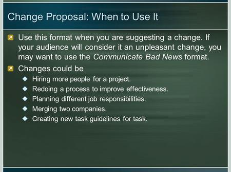 Change Proposal: When to Use It Use this format when you are suggesting a change. If your audience will consider it an unpleasant change, you may want.