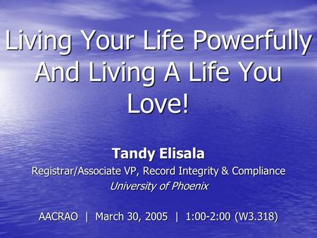 Living Your Life Powerfully And Living A Life You Love! Tandy Elisala Registrar/Associate VP, Record Integrity & Compliance University of Phoenix AACRAO.