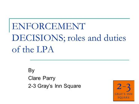 ENFORCEMENT DECISIONS; roles and duties of the LPA By Clare Parry 2-3 Grays Inn Square.