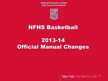 Take Part. Get Set For Life. National Federation of State High School Associations NFHS Basketball 2013-14 Official Manual Changes.