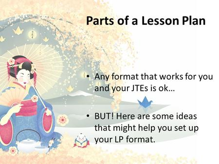 Parts of a Lesson Plan Any format that works for you and your JTEs is ok… BUT! Here are some ideas that might help you set up your LP format. The ALTs.