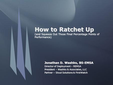 How to Ratchet Up (and Squeeze Out Those Final Percentage Points of Performance) Jonathan D. Washko, BS-EMSA Director of Deployment – REMSA President –