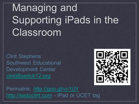 Managing and Supporting iPads in the Classroom Clint Stephens Southwest Educational Development Center Permalink: