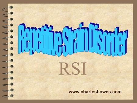 RSI www.charleshowes.com. What is RSI? 4 Repetitive Strain Injuries occur from repeated physical movements doing damage to tendons, nerves, muscles, and.