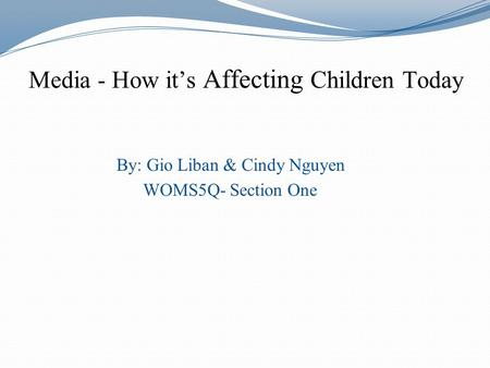 Media - How its Affecting Children Today By: Gio Liban & Cindy Nguyen WOMS5Q- Section One.