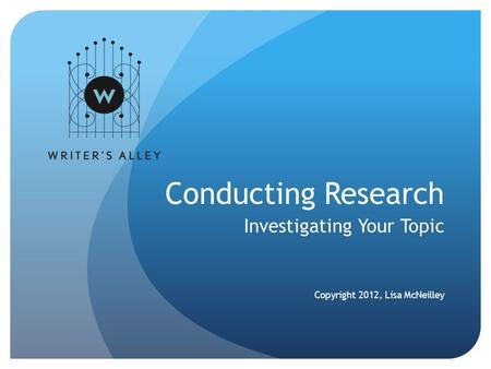 Conducting Research Investigating Your Topic Copyright 2012, Lisa McNeilley.