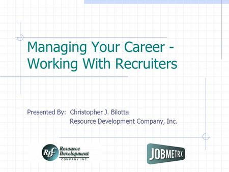 Managing Your Career - Working With Recruiters Presented By: Christopher J. Bilotta Resource Development Company, Inc.