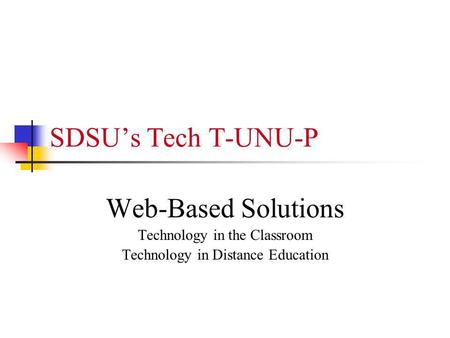 SDSUs Tech T-UNU-P Web-Based Solutions Technology in the Classroom Technology in Distance Education.