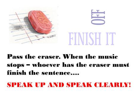 Pass the eraser. When the music stops – whoever has the eraser must finish the sentence…. SPEAK UP AND SPEAK CLEARLY!